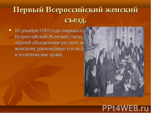 10 декабря 1910 года открывался в Петербурге Первый Всероссийский Женский Съезд, поставивший своей задачей объединение русских женщин на их пути к женскому равноправию и в их борьбе за свои социальные и политические права. 10 декабря 1910 года откры…