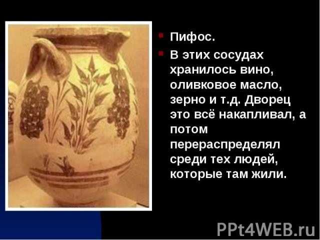 Пифос. Пифос. В этих сосудах хранилось вино, оливковое масло, зерно и т.д. Дворец это всё накапливал, а потом перераспределял среди тех людей, которые там жили.