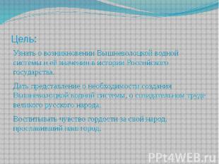 Цель: Узнать о возникновении Вышневолоцкой водной системы и её значении в истори
