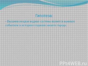 Гипотеза: - Вышневолоцкая водная система является важным событием в истории созд
