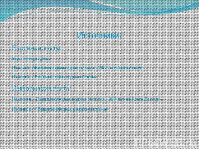Источники: Картинки взяты: http://www.google.ru Из книги «Вышневолоцкая водная система - 300 лет на благо России» Из книги « Вышневолоцкая водная система» Информация взята: Из книги «Вышневолоцкая водная система - 300 лет на благо России» Из книги «…