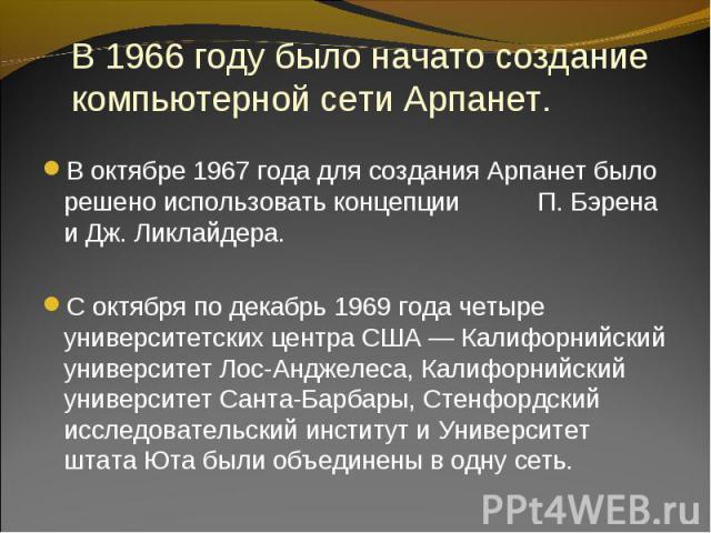 В октябре 1967 года для создания Арпанет было решено использовать концепции П. Бэрена и Дж. Ликлайдера. В октябре 1967 года для создания Арпанет было решено использовать концепции П. Бэрена и Дж. Ликлайдера. С октября по декабрь 1969 года четыре уни…