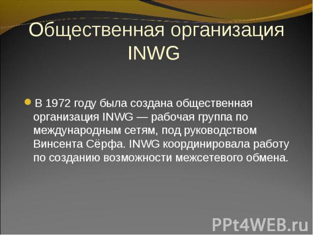 В 1972 году была создана общественная организация INWG — рабочая группа по международным сетям, под руководством Винсента Сёрфа. INWG координировала работу по созданию возможности межсетевого обмена. В 1972 году была создана общественная организация…