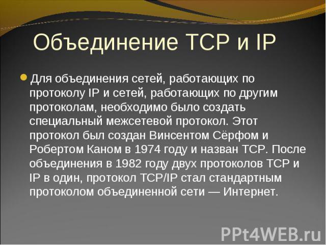 Для объединения сетей, работающих по протоколу IP и сетей, работающих по другим протоколам, необходимо было создать специальный межсетевой протокол. Этот протокол был создан Винсентом Сёрфом и Робертом Каном в 1974 году и назван TCP. После объединен…