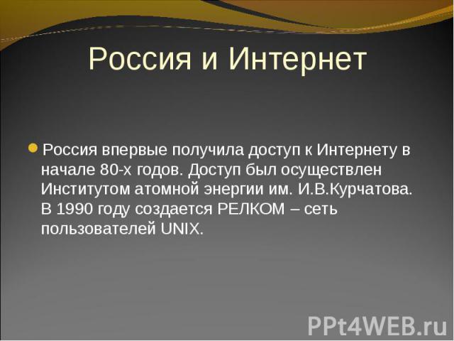 Россия впервые получила доступ к Интернету в начале 80-х годов. Доступ был осуществлен Институтом атомной энергии им. И.В.Курчатова. В 1990 году создается РЕЛКОМ – сеть пользователей UNIX. Россия впервые получила доступ к Интернету в начале 80-х год…