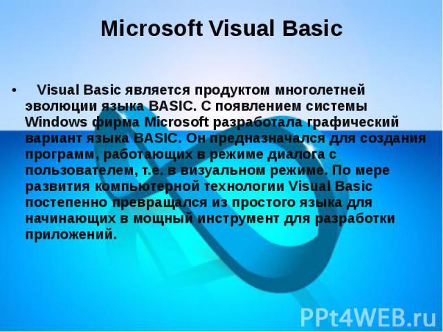 Microsoft Visual Basic  Visual Basic является продуктом многолетней эволюции языка BASIC. С появлением системы Windows фирма Microsoft разработала графический вариант языка BASIC. Он предназначался для создания программ, работающих в реж…