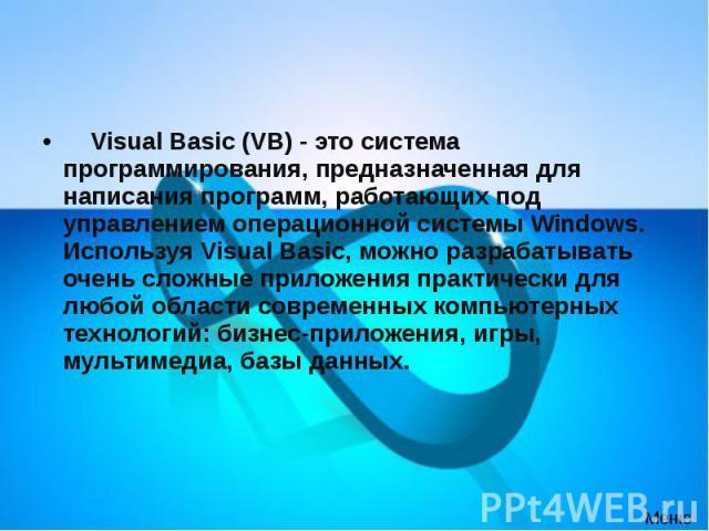 Visual Basic (VB) - это система программирования, предназначенная для написания программ, работающих под управлением операционной системы Windows. Используя Visual Basic, можно разрабатывать очень сложные приложения практически дл…