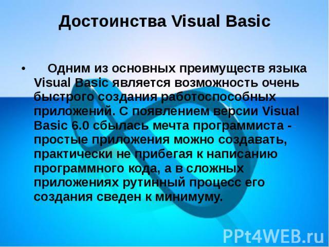 Достоинства Visual Basic  Одним из основных преимуществ языка Visual Basic является возможность очень быстрого создания работоспособных приложений. С появлением версии Visual Basic 6.0 сбылась мечта программиста - простые приложени…