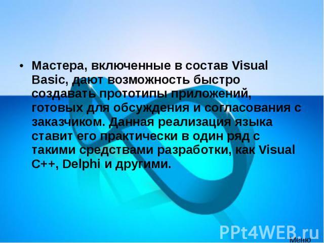Мастера, включенные в состав Visual Basic, дают возможность быстро создавать прототипы приложений, готовых для обсуждения и согласования с заказчиком. Данная реализация языка ставит его практически в один ряд с такими средствами разработки, как Visu…