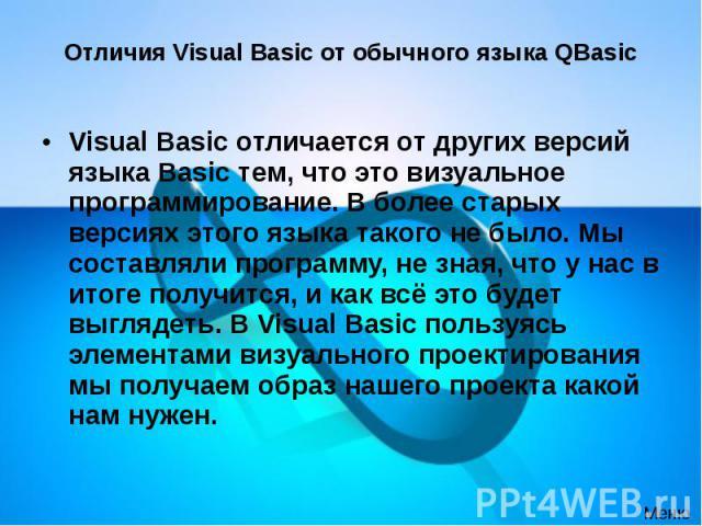 Отличия Visual Basic от обычного языка QBasic Visual Basic отличается от других версий языка Basic тем, что это визуальное программирование. В более старых версиях этого языка такого не было. Мы составляли программу, не зная, что у нас в итоге получ…