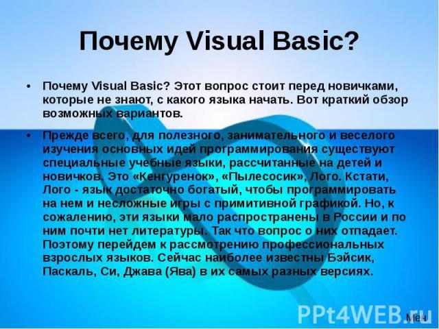 Почему Visual Basic? Почему Visual Basic? Этот вопрос стоит перед новичками, которые не знают, с какого языка начать. Вот краткий обзор возможных вариантов. Прежде всего, для полезного, занимательного и веселого изучения основных идей программирован…