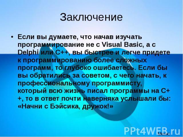 Заключение Если вы думаете, что начав изучать программирование не с Visual Basic, а с Delphi или C++, вы быстрее и легче придете к программированию более сложных программ, то глубоко ошибаетесь. Если бы вы обратились за советом, с чего начать, к про…