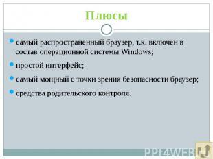 Плюсы самый распространенный браузер, т.к. включён в состав операционной системы