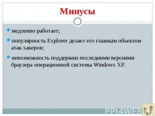 Минусы медленно работает; популярность Explorer делает его главным объектом атак