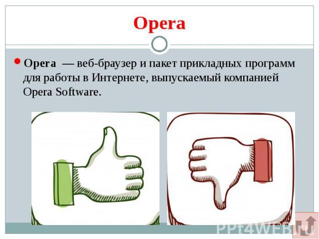 Opera Opera — веб-браузер и пакет прикладных программ для работы в Интернете, выпускаемый компанией Opera Software.