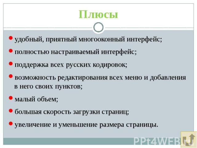 Плюсы удобный, приятный многооконный интерфейс; полностью настраиваемый интерфейс; поддержка всех русских кодировок; возможность редактирования всех меню и добавления в него своих пунктов; малый объем; большая скорость загрузки страниц; увеличение и…