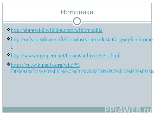 Источники http://sbmtwiki.wikidot.com/wiki:mozilla http://only-profit.ru/soft/dostoinstva-i-nedostatki-google-chrome/ http://www.myopera.net/forums/arhiv/16791.html https://ru.wikipedia.org/wiki/%D0%91%D1%80%D0%B0%D1%83%D0%B7%D0%B5%D1%80