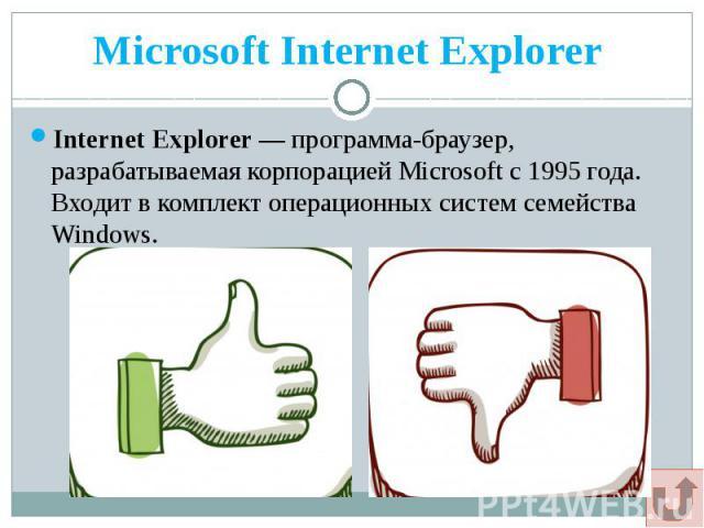 Microsoft Internet Explorer Internet Explorer — программа-браузер, разрабатываемая корпорацией Microsoft с 1995 года. Входит в комплект операционных систем семейства Windows.