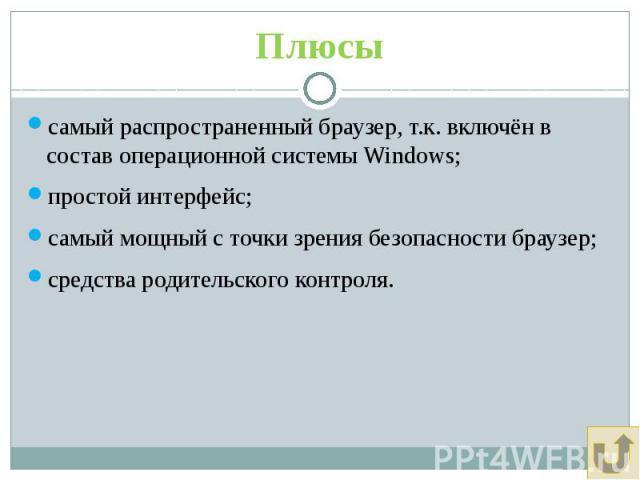 Плюсы самый распространенный браузер, т.к. включён в состав операционной системы Windows; простой интерфейс; самый мощный с точки зрения безопасности браузер; средства родительского контроля.