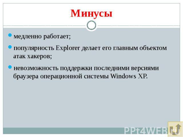 Минусы медленно работает; популярность Explorer делает его главным объектом атак хакеров; невозможность поддержки последними версиями браузера операционной системы Windows XP.