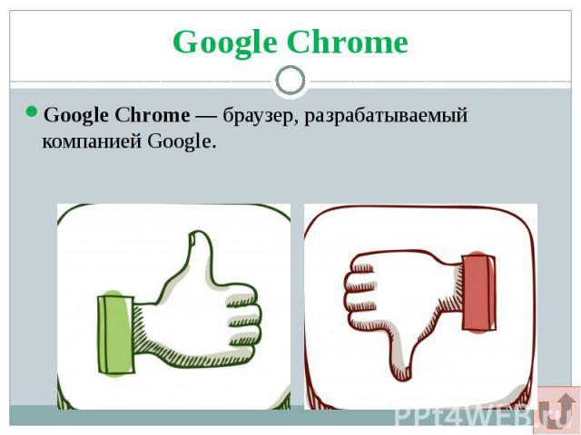 Google Chrome Google Chrome— браузер, разрабатываемый компанией Google.