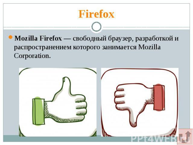 Firefox Mozilla Firefox— свободный браузер, разработкой и распространением которого занимается Mozilla Corporation.