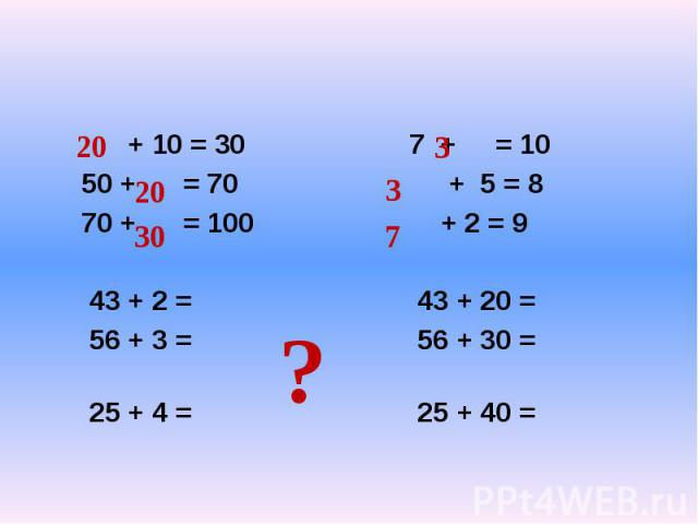 + 10 = 30 7 + = 10 50 + = 70 + 5 = 8 70 + = 100 + 2 = 9 43 + 2 = 43 + 20 = 56 + 3 = 56 + 30 = 25 + 4 = 25 + 40 =