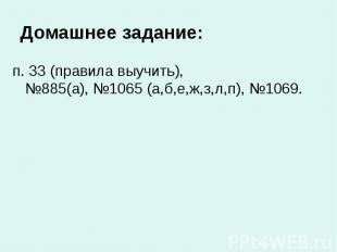 Домашнее задание: п. 33 (правила выучить), №885(а), №1065 (а,б,е,ж,з,л,п), №1069