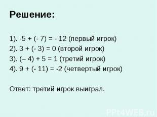 Решение: 1). -5 + (- 7) = - 12 (первый игрок) 2). 3 + (- 3) = 0 (второй игрок) 3