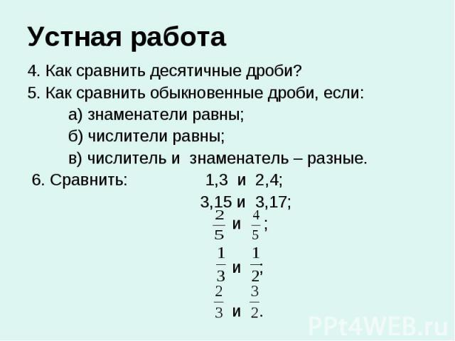 Устная работа 4. Как сравнить десятичные дроби? 5. Как сравнить обыкновенные дроби, если: а) знаменатели равны; б) числители равны; в) числитель и знаменатель – разные. 6. Сравнить: 1,3 и 2,4; 3,15 и 3,17; и ; и ; и .