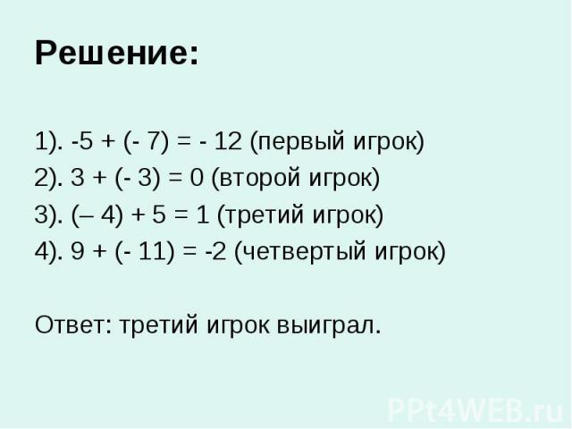 Решение: 1). -5 + (- 7) = - 12 (первый игрок) 2). 3 + (- 3) = 0 (второй игрок) 3). (– 4) + 5 = 1 (третий игрок) 4). 9 + (- 11) = -2 (четвертый игрок) Ответ: третий игрок выиграл.