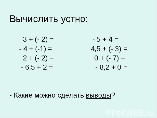 Вычислить устно: 3 + (- 2) = - 5 + 4 = - 4 + (-1) = 4,5 + (- 3) = 2 + (- 2) = 0 + (- 7) = - 6,5 + 2 = - 8,2 + 0 = - Какие можно сделать выводы?