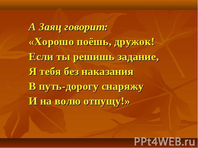 А Заяц говорит: А Заяц говорит: «Хорошо поёшь, дружок! Если ты решишь задание, Я тебя без наказания В путь-дорогу снаряжу И на волю отпущу!»