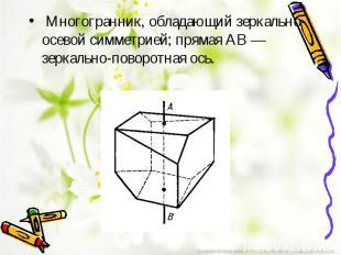 Многогранник, обладающий зеркально-осевой симметрией; прямая AB — зеркальн