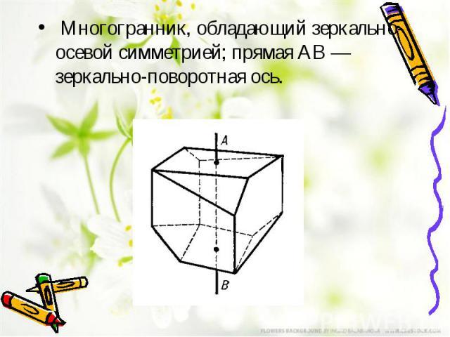 Многогранник, обладающий зеркально-осевой симметрией; прямая AB — зеркально-поворотная ось.