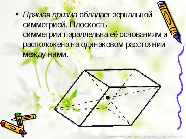 Прямая призмаобладает зеркальной симметрией. Плоскость симметриипараллельна её основаниям и расположена на одинаковом расстоянии между ними.