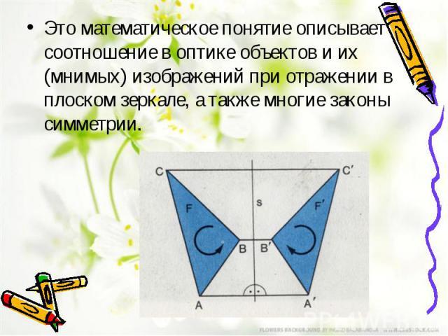 Это математическое понятие описывает соотношение в оптике объектов и их (мнимых) изображений при отражении в плоском зеркале, а также многие законы симметрии.