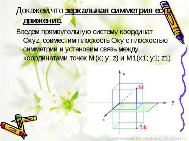 Докажем,чтозеркальная симметрия есть движение. Введем прямоугольную систему координат Оxyz, совместим плоскость Оxy с плоскостью симметрии и установим связь между координатами точек M(x; y; z) и M1(x1; y1; z1)