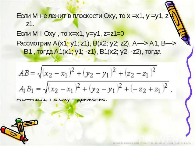 Если М не лежит в плоскости Оху, то х =х1, у =у1, z = -z1. Если М I Оху , тоx=x1, y=y1, z=z1=0 Рассмотрим А(x1; y1; z1), В(x2; y2; z2), А—> А1,В—> В1, тогда А1(x1; y1; -z1), В1(x2; y2; -z2), тогда АВ=А1В1, т.е.Оху– движение.