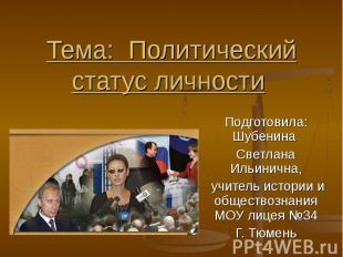 Тема: Политический статус личности Подготовила: Шубенина Светлана Ильинична, учи