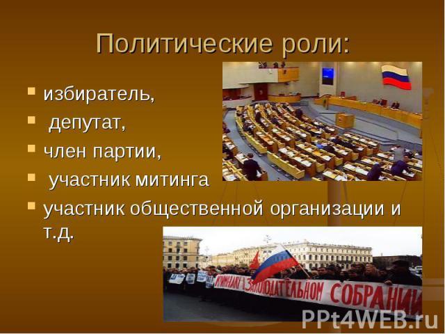 Политические роли: избиратель, депутат, член партии, участник митинга участник общественной организации и т.д.