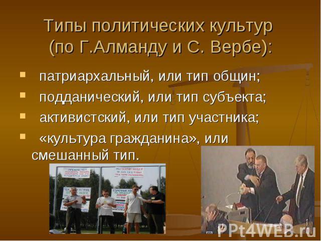 Типы политических культур (по Г.Алманду и С. Вербе): патриархальный, или тип общин; подданический, или тип субъекта; активистский, или тип участника; «культура гражданина», или смешанный тип.