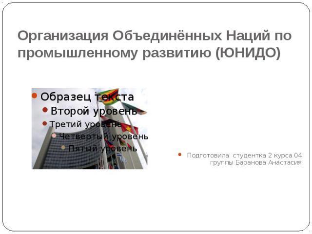 Организация Объединённых Наций по промышленному развитию (ЮНИДО) Подготовила студентка 2 курса 04 группы Баранова Анастасия