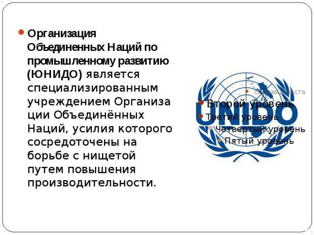Организация Объединенных Наций по промышленному развитию (ЮНИДО) является специализированным учреждениемОрганизации Объединённых Наций, усилия которого сосредоточены на борьбе с нищетой путем повышения производительности. Организация Объ…