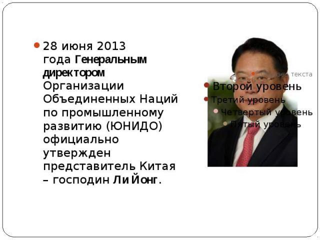 28 июня 2013 годаГенеральным директором Организации Объединенных Наций по промышленному развитию (ЮНИДО) официально утвержден представитель Китая – господинЛи Йонг. 28 июня 2013 годаГенеральным директором Организации Объединенных Н…