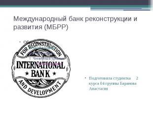 Международный банк реконструкции и развития (МБРР) Подготовила студентка 2 курса