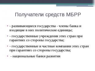 Получатели средств МБРР - развивающиеся государства - члены банка и входящие в н