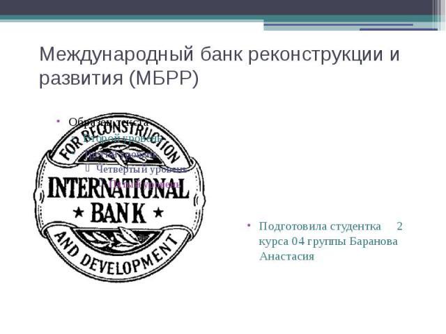 Международный банк реконструкции и развития (МБРР) Подготовила студентка 2 курса 04 группы Баранова Анастасия