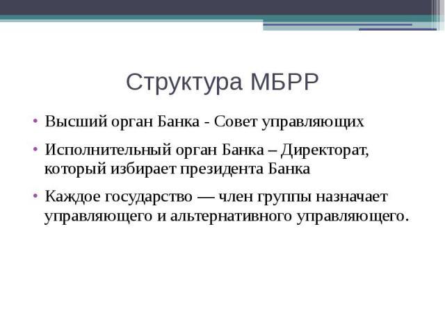 Структура МБРР Высший орган Банка - Совет управляющих Исполнительный орган Банка – Директорат, который избирает президента Банка Каждое государство — член группы назначает управляющего и альтернативного управляющего.