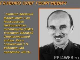 ГАЗЕНКО ОЛЕГ ГЕОРГИЕВИЧ - окончил военный факультет 2-го Московского медицинског